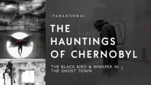 The Paranormal Hauntings Of Chernobyl